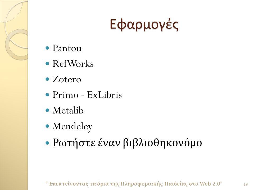 Εφαρμογές Pantou RefWorks Zotero Primo - ExLibris Metalib Mendeley Ρωτήστε έναν βιβλιοθηκονόμο Επεκτείνοντας τα όρια της Πληροφοριακής Παιδείας στο Web 2.0 19