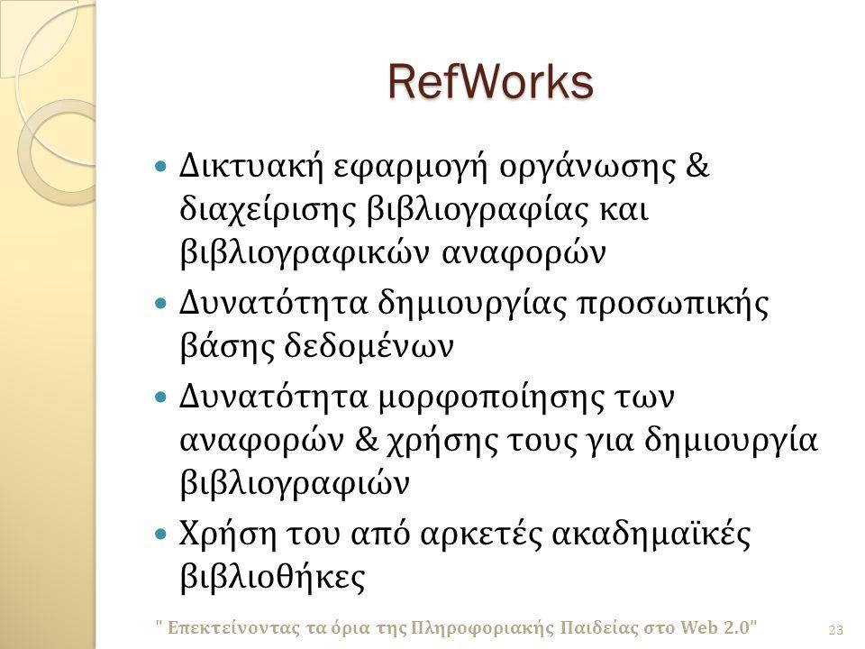 RefWorks Δικτυακή εφαρμογή οργάνωσης & διαχείρισης βιβλιογραφίας και βιβλιογραφικών αναφορών Δυνατότητα δημιουργίας προσωπικής βάσης δεδομένων Δυνατότητα μορφοποίησης των αναφορών & χρήσης τους για δημιουργία βιβλιογραφιών Χρήση του από αρκετές ακαδημαϊκές βιβλιοθήκες Επεκτείνοντας τα όρια της Πληροφοριακής Παιδείας στο Web 2.0 23