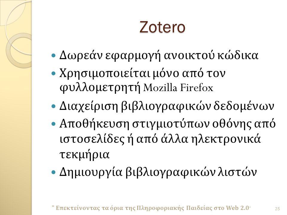 Zotero Δωρεάν εφαρμογή ανοικτού κώδικα Χρησιμοποιείται μόνο από τον φυλλομετρητή Mozilla Firefox Διαχείριση βιβλιογραφικών δεδομένων Αποθήκευση στιγμιοτύπων οθόνης από ιστοσελίδες ή από άλλα ηλεκτρονικά τεκμήρια Δημιουργία βιβλιογραφικών λιστών Επεκτείνοντας τα όρια της Πληροφοριακής Παιδείας στο Web 2.0 25