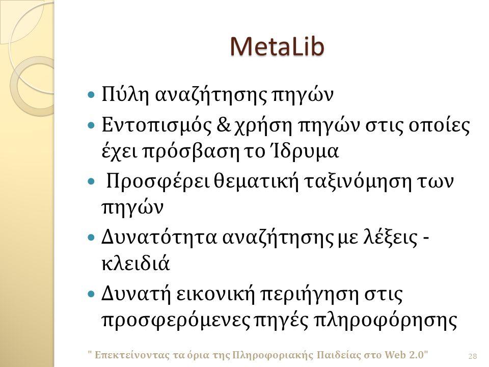 MetaLib Πύλη αναζήτησης πηγών Εντοπισμός & χρήση πηγών στις οποίες έχει πρόσβαση το Ίδρυμα Προσφέρει θεματική ταξινόμηση των πηγών Δυνατότητα αναζήτησης με λέξεις - κλειδιά Δυνατή εικονική περιήγηση στις προσφερόμενες πηγές πληροφόρησης Επεκτείνοντας τα όρια της Πληροφοριακής Παιδείας στο Web 2.0 28