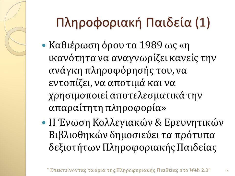 Πληροφοριακή Παιδεία (1) Καθιέρωση όρου το 1989 ως « η ικανότητα να αναγνωρίζει κανείς την ανάγκη πληροφόρησής του, να εντοπίζει, να αποτιμά και να χρησιμοποιεί αποτελεσματικά την απαραίτητη πληροφορία » Η Ένωση Κολλεγιακών & Ερευνητικών Βιβλιοθηκών δημοσιεύει τα πρότυπα δεξιοτήτων Πληροφοριακής Παιδείας 3 Επεκτείνοντας τα όρια της Πληροφοριακής Παιδείας στο Web 2.0
