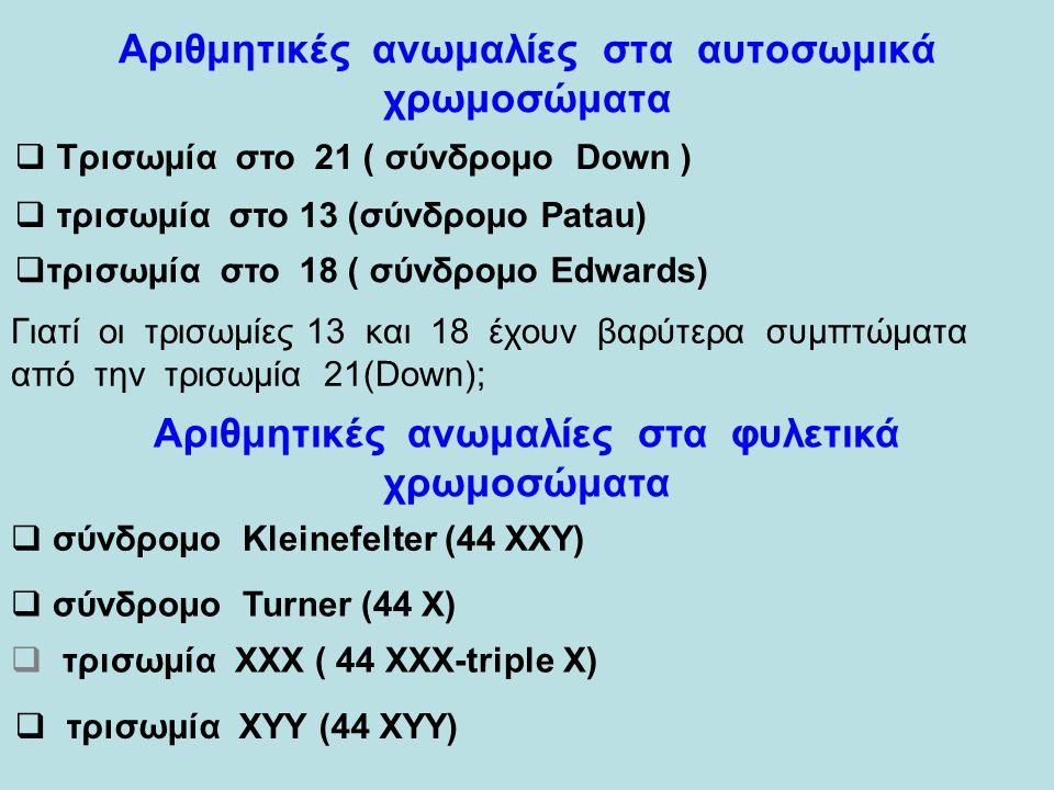 Αριθμητικές ανωμαλίες στα αυτοσωμικά χρωμοσώματα  Τρισωμία στο 21 ( σύνδρομο Down )  τρισωμία στο 13 (σύνδρομο Patau)  τρισωμία στο 18 ( σύνδρομο Edwards) Αριθμητικές ανωμαλίες στα φυλετικά χρωμοσώματα  σύνδρομο Kleinefelter (44 ΧΧΥ)  σύνδρομο Turner (44 Χ)  τρισωμία ΧΧΧ ( 44 XXX-triple X)  τρισωμία ΧΥΥ (44 ΧΥΥ) Γιατί οι τρισωμίες 13 και 18 έχουν βαρύτερα συμπτώματα από την τρισωμία 21(Down);