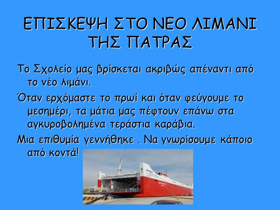 ΕΠΙΣΚΕΨΗ ΣΤΟ ΝΕΟ ΛΙΜΑΝΙ ΤΗΣ ΠΑΤΡΑΣ Το Σχολείο μας βρίσκεται ακριβώς απέναντι από το νέο λιμάνι. Όταν ερχόμαστε το πρωί και όταν φεύγουμε το μεσημέρι,