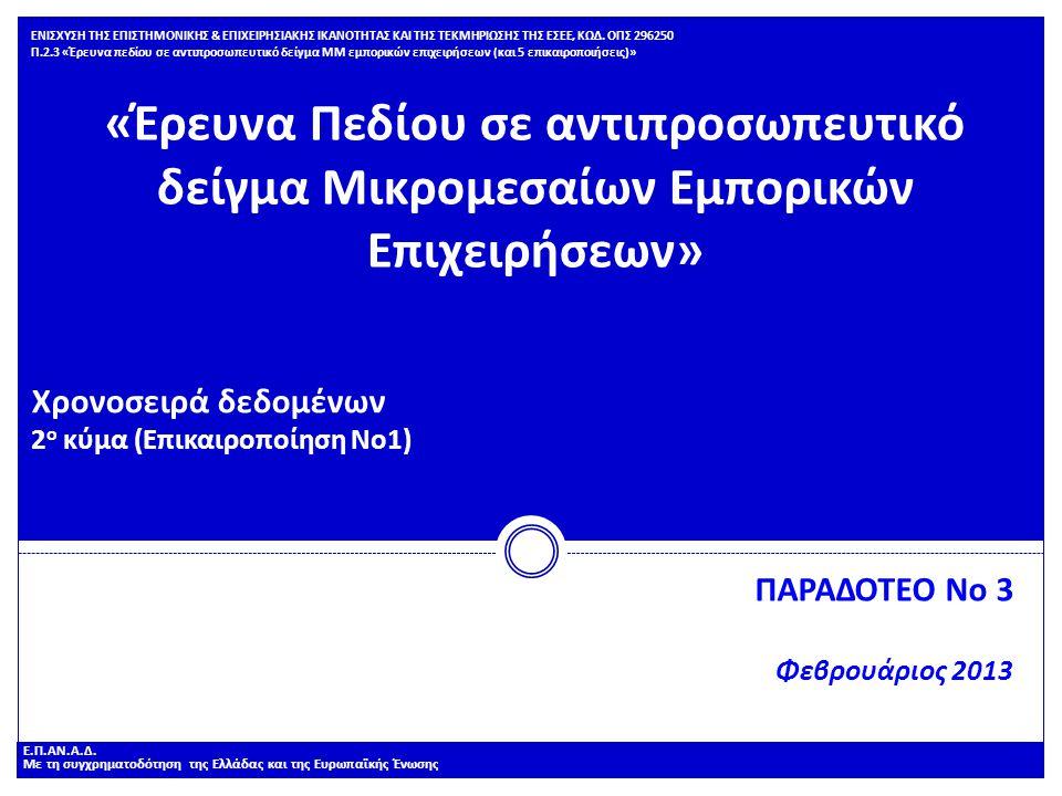 «Έρευνα Πεδίου σε αντιπροσωπευτικό δείγμα Μικρομεσαίων Εμπορικών Επιχειρήσεων» Χρονοσειρά δεδομένων 2 ο κύμα (Επικαιροποίηση Νο1) ΠΑΡΑΔΟΤΕΟ Νο 3 Φεβρουάριος 2013 ΕΝΙΣΧΥΣΗ ΤΗΣ ΕΠΙΣΤΗΜΟΝΙΚΗΣ & ΕΠΙΧΕΙΡΗΣΙΑΚΗΣ ΙΚΑΝΟΤΗΤΑΣ ΚΑΙ ΤΗΣ ΤΕΚΜΗΡΙΩΣΗΣ ΤΗΣ ΕΣΕΕ, ΚΩΔ.