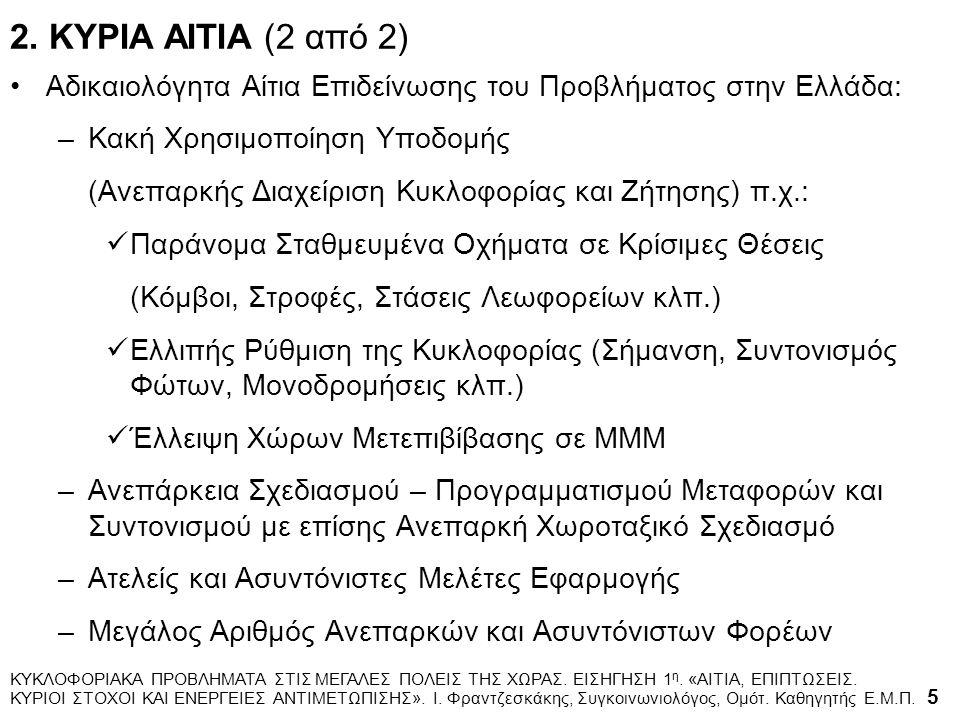 Αδικαιολόγητα Αίτια Επιδείνωσης του Προβλήματος στην Ελλάδα: –Κακή Χρησιμοποίηση Υποδομής (Ανεπαρκής Διαχείριση Κυκλοφορίας και Ζήτησης) π.χ.: Παράνομα Σταθμευμένα Οχήματα σε Κρίσιμες Θέσεις (Κόμβοι, Στροφές, Στάσεις Λεωφορείων κλπ.) Ελλιπής Ρύθμιση της Κυκλοφορίας (Σήμανση, Συντονισμός Φώτων, Μονοδρομήσεις κλπ.) Έλλειψη Χώρων Μετεπιβίβασης σε ΜΜΜ –Ανεπάρκεια Σχεδιασμού – Προγραμματισμού Μεταφορών και Συντονισμού με επίσης Ανεπαρκή Χωροταξικό Σχεδιασμό –Ατελείς και Ασυντόνιστες Μελέτες Εφαρμογής –Μεγάλος Αριθμός Ανεπαρκών και Ασυντόνιστων Φορέων ΚΥΚΛΟΦΟΡΙΑΚΑ ΠΡΟΒΛΗΜΑΤΑ ΣΤΙΣ ΜΕΓΑΛΕΣ ΠΟΛΕΙΣ ΤΗΣ ΧΩΡΑΣ.