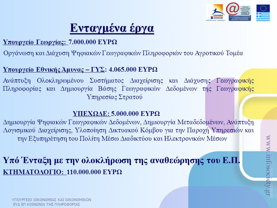 ΥΠΟΥΡΓΕΙΟ ΟΙΚΟΝΟΜΙΑΣ ΚΑΙ ΟΙΚΟΝΟΜΙΚΩΝ ΕΥΔ ΕΠ ΚΟΙΝΩΝΙΑ ΤΗΣ ΠΛΗΡΟΦΟΡΙΑΣ www.infosociety.gr Υπουργείο Γεωργίας: 7.000.000 ΕΥΡΩ Οργάνωση και Διάχυση Ψηφιακών Γεωγραφικών Πληροφοριών του Αγροτικού Τομέα Υπουργείο Εθνικής Άμυνας – ΓΥΣ: 4.065.000 ΕΥΡΩ Ανάπτυξη Ολοκληρωμένου Συστήματος Διαχείρισης και Διάχυσης Γεωγραφικής Πληροφορίας και Δημιουργία Βάσης Γεωγραφικών Δεδομένων της Γεωγραφικής Υπηρεσίας Στρατού ΥΠΕΧΩΔΕ: 5.000.000 ΕΥΡΩ Δημιουργία Ψηφιακών Γεωγραφικών Δεδομένων, Δημιουργία Μεταδεδομένων, Ανάπτυξη Λογισμικού Διαχείρισης, Υλοποίηση Δικτυακού Κόμβου για την Παροχή Υπηρεσιών και την Εξυπηρέτηση του Πολίτη Μέσω Διαδικτύου και Ηλεκτρονικών Μέσων Υπό Ένταξη με την ολοκλήρωση της αναθεώρησης του Ε.Π.