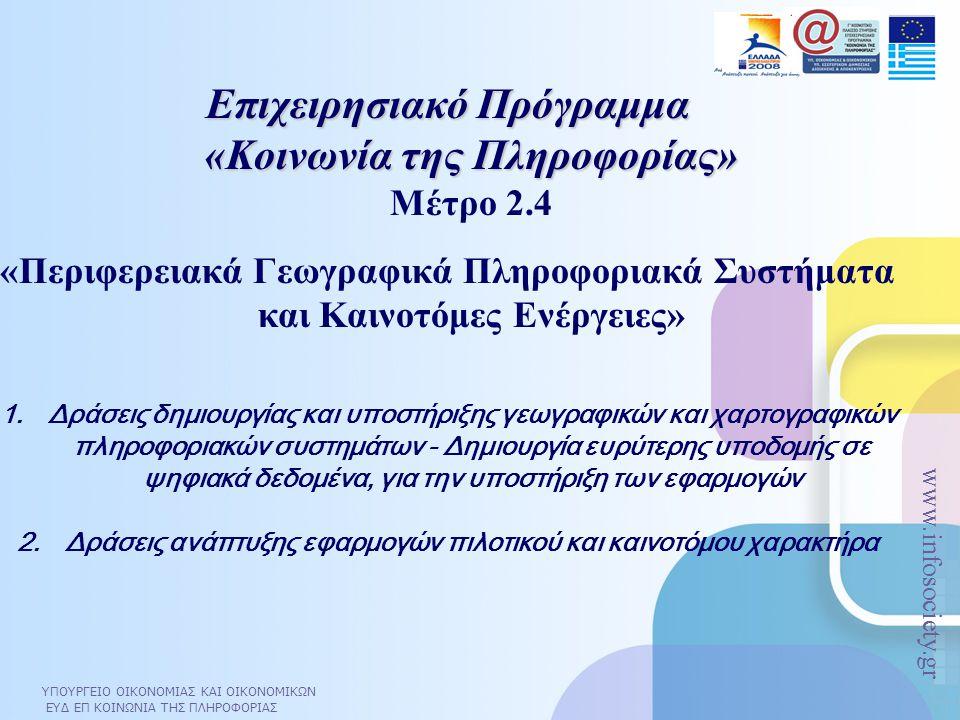 ΥΠΟΥΡΓΕΙΟ ΟΙΚΟΝΟΜΙΑΣ ΚΑΙ ΟΙΚΟΝΟΜΙΚΩΝ ΕΥΔ ΕΠ ΚΟΙΝΩΝΙΑ ΤΗΣ ΠΛΗΡΟΦΟΡΙΑΣ www.infosociety.gr Επιχειρησιακό Πρόγραμμα «Κοινωνία της Πληροφορίας» Επιχειρησιακό Πρόγραμμα «Κοινωνία της Πληροφορίας» Μέτρο 2.4 «Περιφερειακά Γεωγραφικά Πληροφοριακά Συστήματα και Καινοτόμες Ενέργειες» 1.Δράσεις δημιουργίας και υποστήριξης γεωγραφικών και χαρτογραφικών πληροφοριακών συστημάτων - Δημιουργία ευρύτερης υποδομής σε ψηφιακά δεδομένα, για την υποστήριξη των εφαρμογών 2.Δράσεις ανάπτυξης εφαρμογών πιλοτικού και καινοτόμου χαρακτήρα