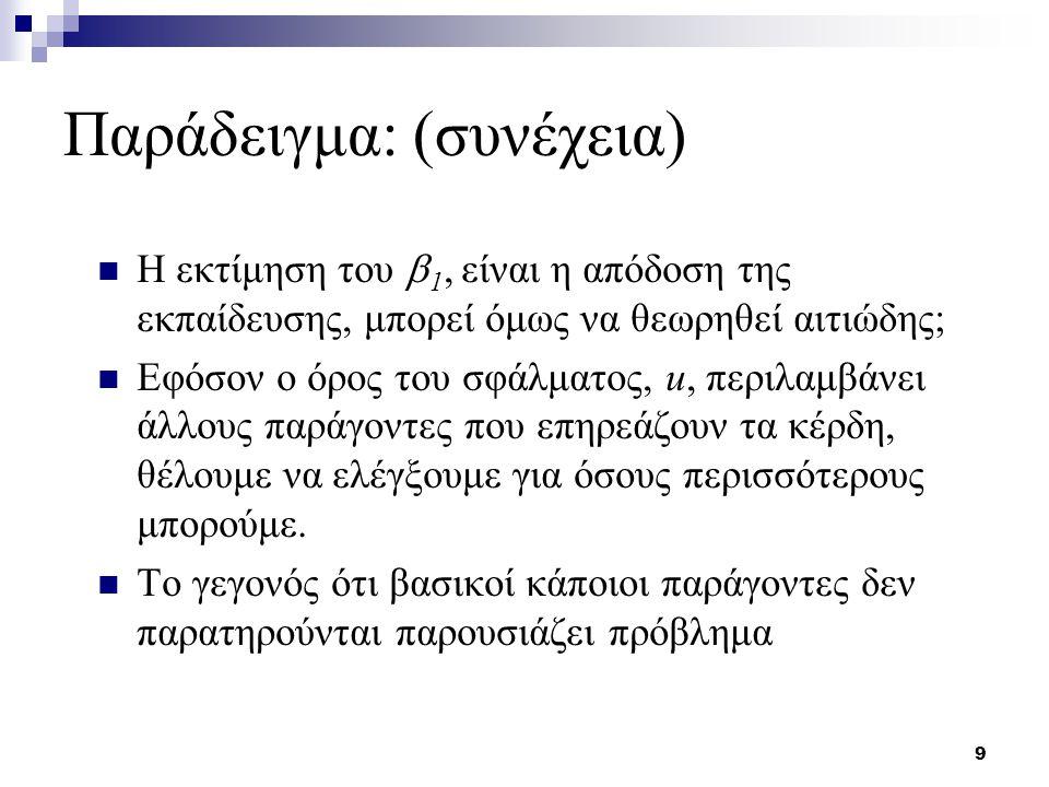 9 Παράδειγμα: (συνέχεια) Η εκτίμηση του  1, είναι η απόδοση της εκπαίδευσης, μπορεί όμως να θεωρηθεί αιτιώδης; Εφόσον ο όρος του σφάλματος, u, περιλα