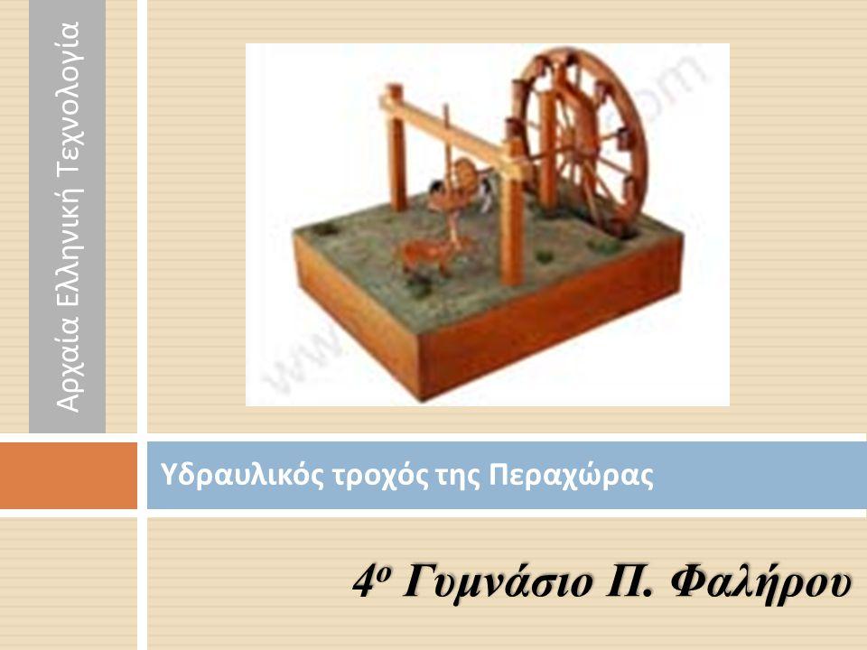 Υδραυλικός τροχός της Περαχώρας 4 ο Γυμνάσιο Π. Φαλήρου Αρχαία Ελληνική Τεχνολογία
