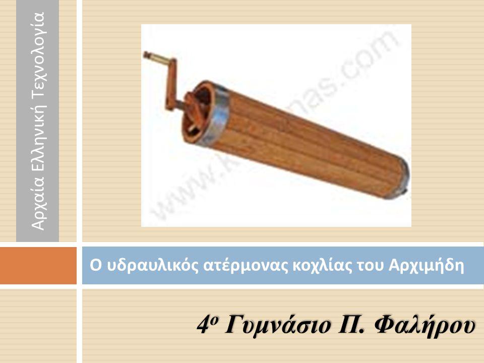 Ο υδραυλικός ατέρμονας κοχλίας του Αρχιμήδη 4 ο Γυμνάσιο Π. Φαλήρου Αρχαία Ελληνική Τεχνολογία