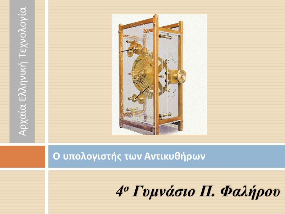 Ο υπολογιστής των Αντικυθήρων 4 ο Γυμνάσιο Π. Φαλήρου Αρχαία Ελληνική Τεχνολογία