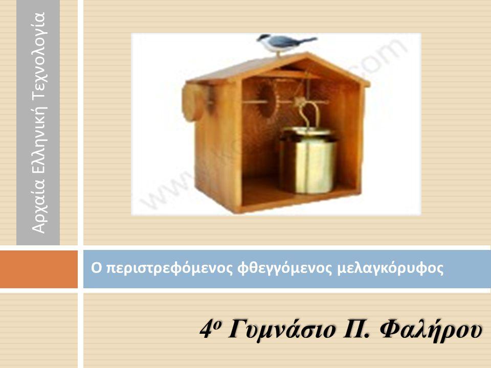 Ο περιστρεφόμενος φθεγγόμενος μελαγκόρυφος 4 ο Γυμνάσιο Π. Φαλήρου Αρχαία Ελληνική Τεχνολογία