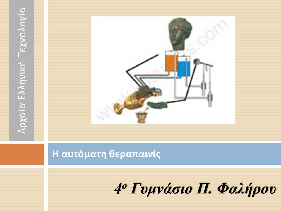 Η αυτόματη θεραπαινίς 4 ο Γυμνάσιο Π. Φαλήρου Αρχαία Ελληνική Τεχνολογία