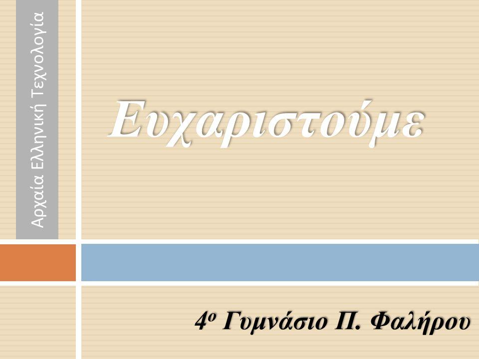 4 ο Γυμνάσιο Π. Φαλήρου Ευχαριστούμε Αρχαία Ελληνική Τεχνολογία