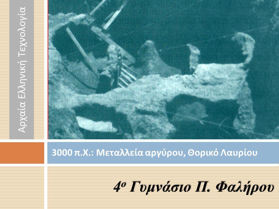 3000 π. Χ.: Μεταλλεία αργύρου, Θορικό Λαυρίου 4 ο Γυμνάσιο Π. Φαλήρου Αρχαία Ελληνική Τεχνολογία