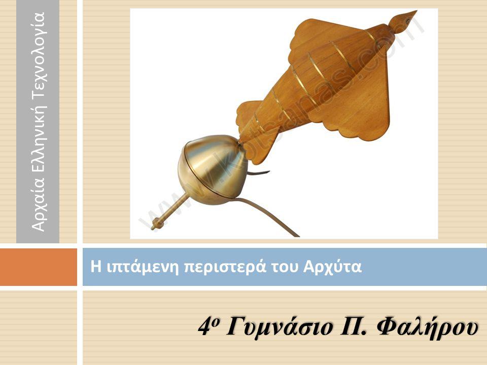 Η ιπτάμενη περιστερά του Αρχύτα 4 ο Γυμνάσιο Π. Φαλήρου Αρχαία Ελληνική Τεχνολογία