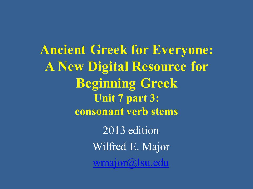 Ancient Greek for Everyone This class AGE Unit 7 part 3: consonant verb stems This part of Unit 7 introduces more - ω verbs, grouped according to their stems, so it is easier to learn and remember their forms in the future tense.