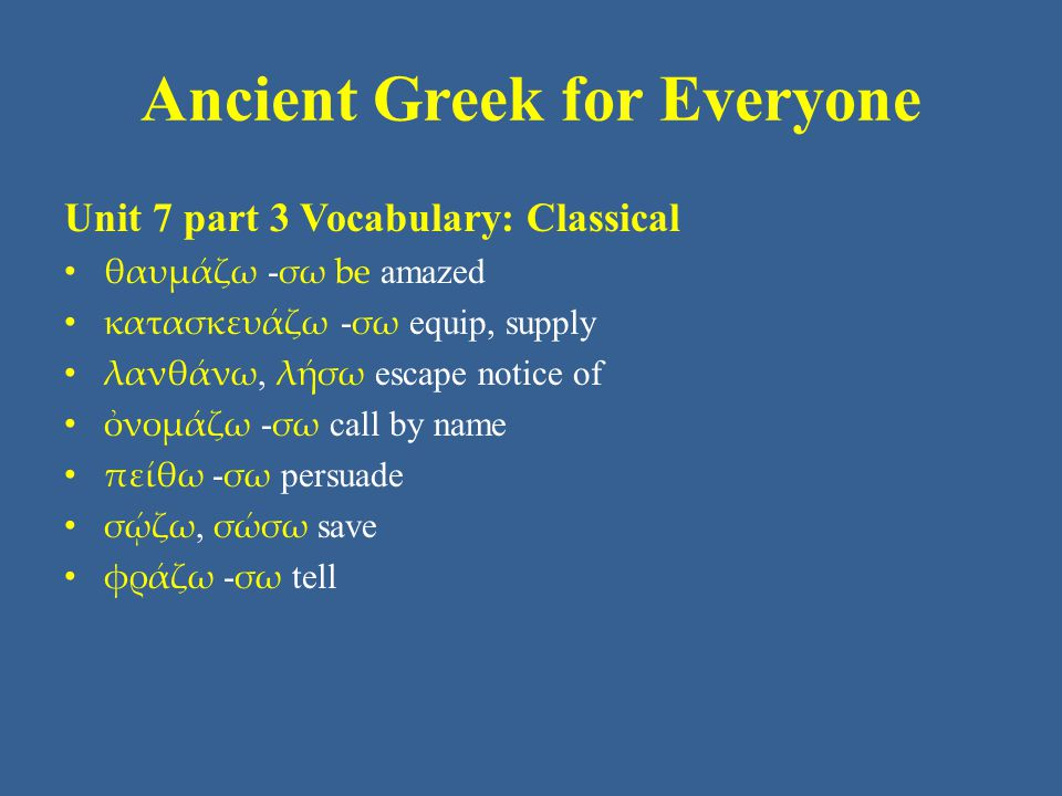 Ancient Greek for Everyone Unit 7 part 3 Vocabulary: Classical θαυμάζω - σω be amazed κατασκευάζω - σω equip, supply λανθάνω, λήσω escape notice of ὀνομάζω - σω call by name πείθω - σω persuade σῴζω, σώσω save φράζω - σω tell