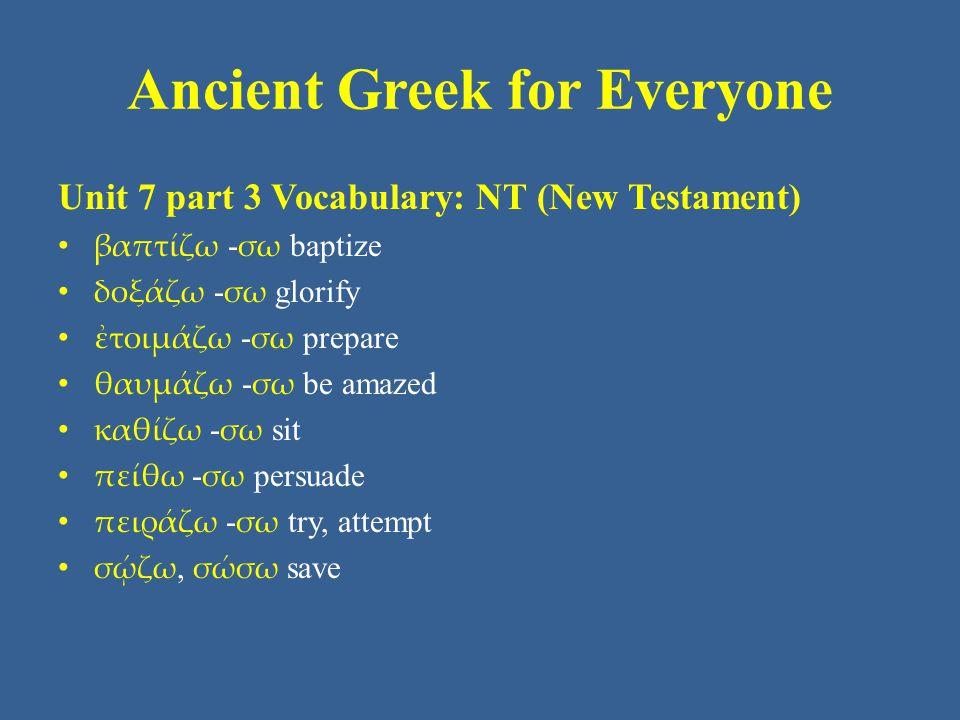 Ancient Greek for Everyone Unit 7 part 3 Vocabulary: NT (New Testament) βαπτίζω - σω baptize δοξάζω - σω glorify ἐτοιμάζω - σω prepare θαυμάζω - σω be amazed καθίζω - σω sit πείθω - σω persuade πειράζω - σω try, attempt σῴζω, σώσω save