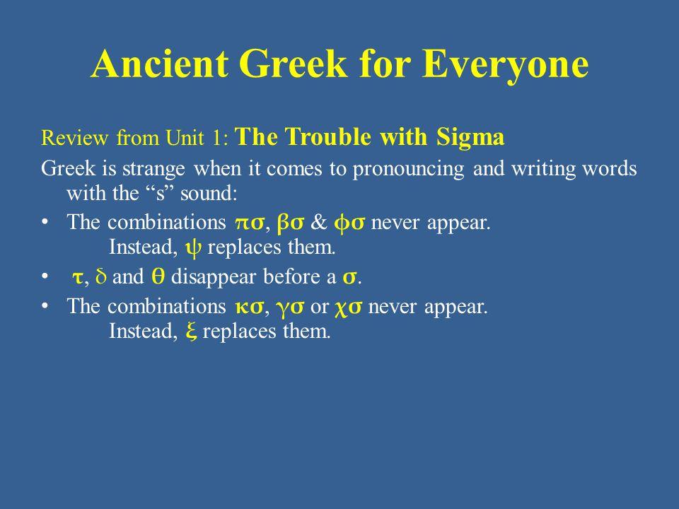 Ancient Greek for Everyone Review from Unit 1: CONSONANTS LabialDentalPalatal π p τ t κ k= unvoiced β b δ d γ g= voiced φ ph θ th χ kh= aspirated ψ ps σ s ξ ks= + σ
