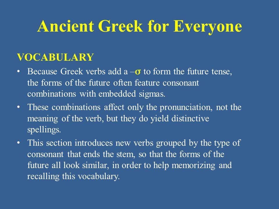 Ancient Greek for Everyone Unit 7 part 3 Vocabulary: NT (New Testament) κηρύσσω - ύξω proclaim κράζω, κράξω shout λέγω - ξω say, tell Biblical Greek uses ἐρῶ (see Unit 7.4) as the future of λέγω.