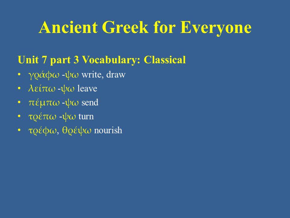Ancient Greek for Everyone Unit 7 part 3 Vocabulary: NT (New Testament) ἅπτω, ἅψω touch βλέπω - ψω see, look γράφω - ψω write, draw ἐπιστρέφω - ψω turn to, return πέμπω - ψω send ὑποστρέφω - ψω turn back, return