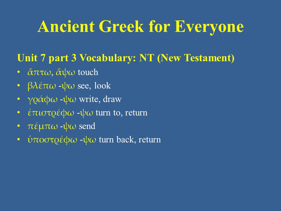 Ancient Greek for Everyone Unit 7 part 3 Vocabulary: NT (New Testament) ἅπτω, ἅψω touch βλέπω - ψω see, look γράφω - ψω write, draw ἐπιστρέφω - ψω turn to, return πέμπω - ψω send ὑποστρέφω - ψω turn back, return