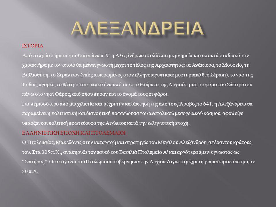 H ΠΟΛΗ Η πόλη της Αλεξάνδρειας βρίσκεται στα δυτικά του Δέλτα του Νείλου μεταξύ της Μαρεώτιδος λίμνης και της νήσου του Φάρου. ΙΣΤΟΡΙΑ Για να διακρίνε