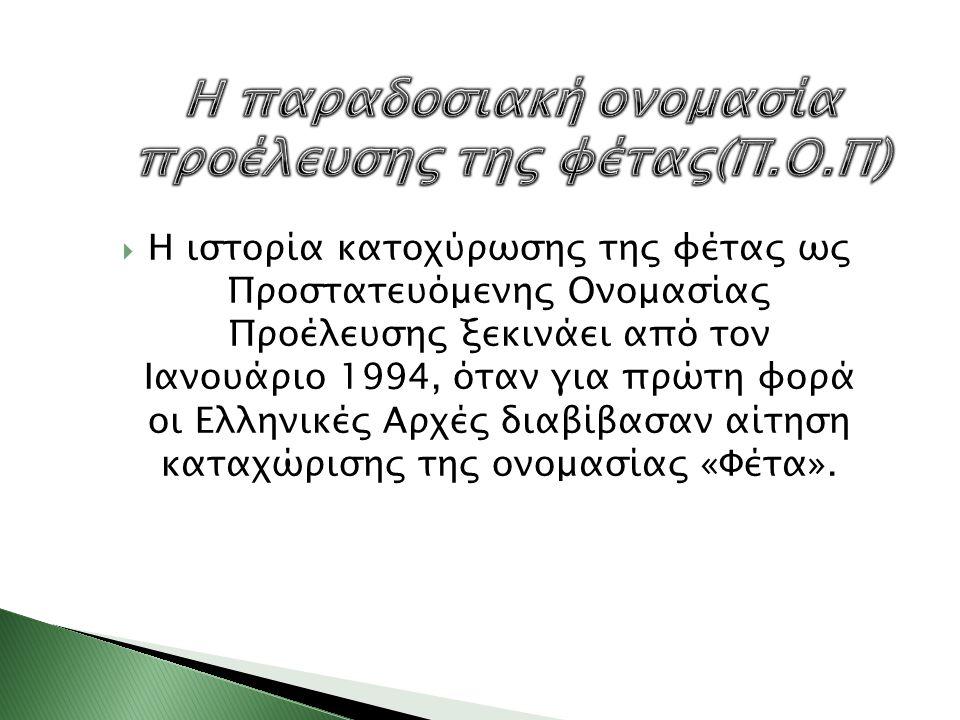  Η ιστορία κατοχύρωσης της φέτας ως Προστατευόμενης Ονομασίας Προέλευσης ξεκινάει από τον Ιανουάριο 1994, όταν για πρώτη φορά οι Ελληνικές Αρχές διαβ