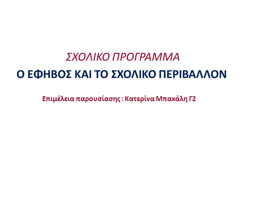 ΣΧΟΛΙΚΟ ΠΡΟΓΡΑΜΜΑ Ο ΕΦΗΒΟΣ ΚΑΙ ΤΟ ΣΧΟΛΙΚΟ ΠΕΡΙΒΑΛΛΟΝ Επιμέλεια παρουσίασης : Κατερίνα Μπακάλη Γ2