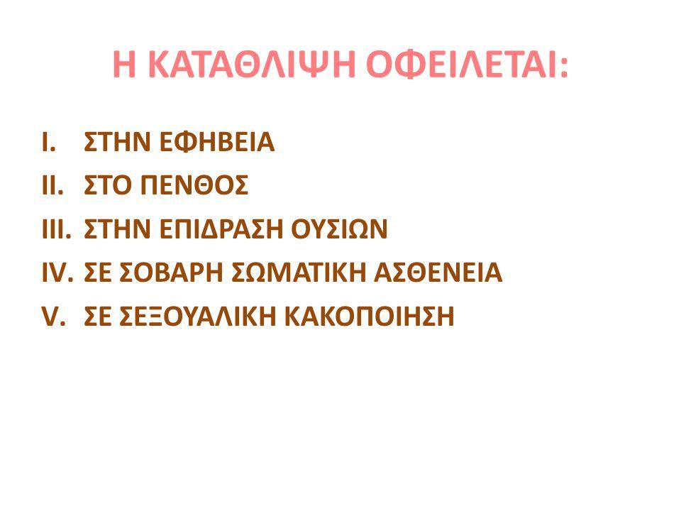 Η ΚΑΤΑΘΛΙΨΗ ΟΦΕΙΛΕΤΑΙ: I.ΣΤΗΝ ΕΦΗΒΕΙΑ II.ΣΤΟ ΠΕΝΘΟΣ III.ΣΤΗΝ ΕΠΙΔΡΑΣΗ ΟΥΣΙΩΝ IV.ΣΕ ΣΟΒΑΡΗ ΣΩΜΑΤΙΚΗ ΑΣΘΕΝΕΙΑ V.ΣΕ ΣΕΞΟΥΑΛΙΚΗ ΚΑΚΟΠΟΙΗΣΗ