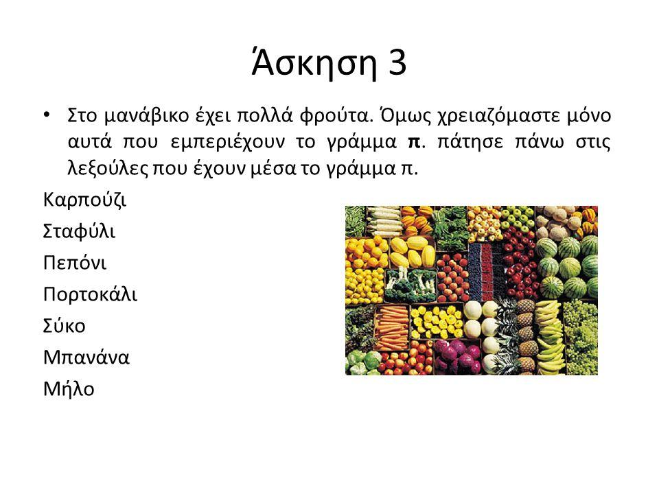 Άσκηση 3 Στο μανάβικο έχει πολλά φρούτα. Όμως χρειαζόμαστε μόνο αυτά που εμπεριέχουν το γράμμα π. πάτησε πάνω στις λεξούλες που έχουν μέσα το γράμμα π