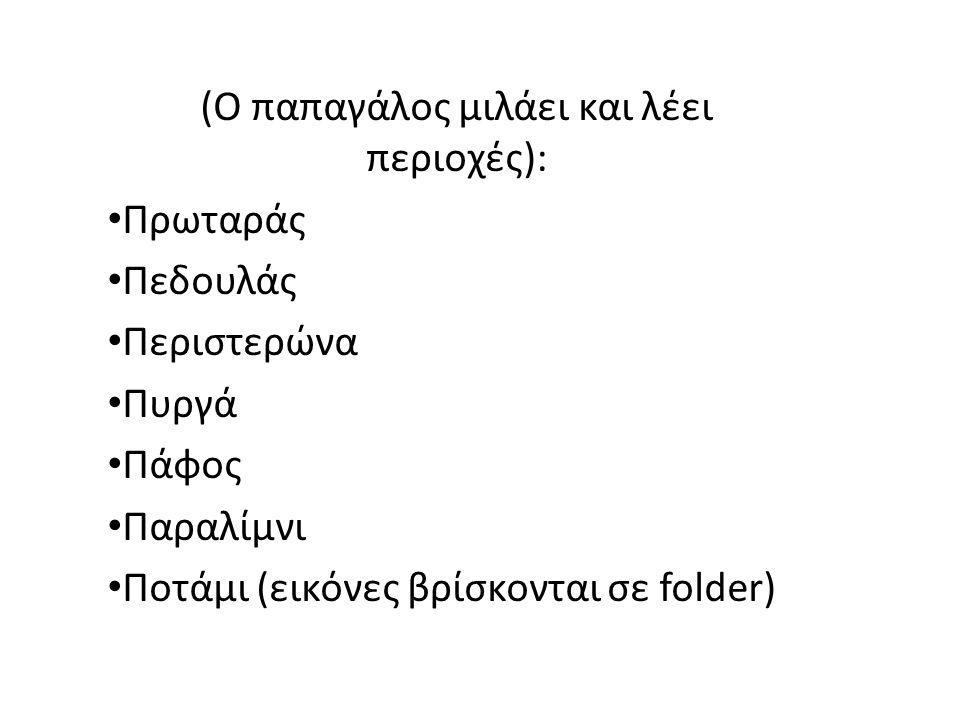 (Ο παπαγάλος μιλάει και λέει περιοχές): Πρωταράς Πεδουλάς Περιστερώνα Πυργά Πάφος Παραλίμνι Ποτάμι (εικόνες βρίσκονται σε folder)