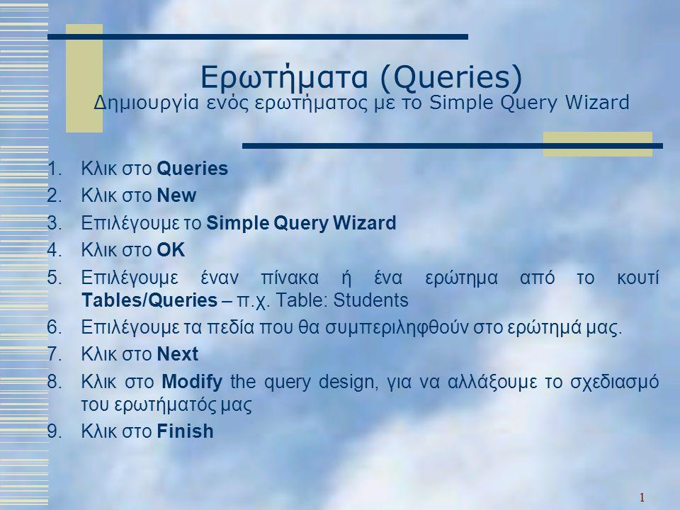 Ερωτήματα (Queries) Δημιουργία ενός ερωτήματος με το Simple Query Wizard 1.Κλικ στο Queries 2.Κλικ στο New 3.Επιλέγουμε το Simple Query Wizard 4.Κλικ στο OK 5.Επιλέγουμε έναν πίνακα ή ένα ερώτημα από το κουτί Tables/Queries – π.χ.