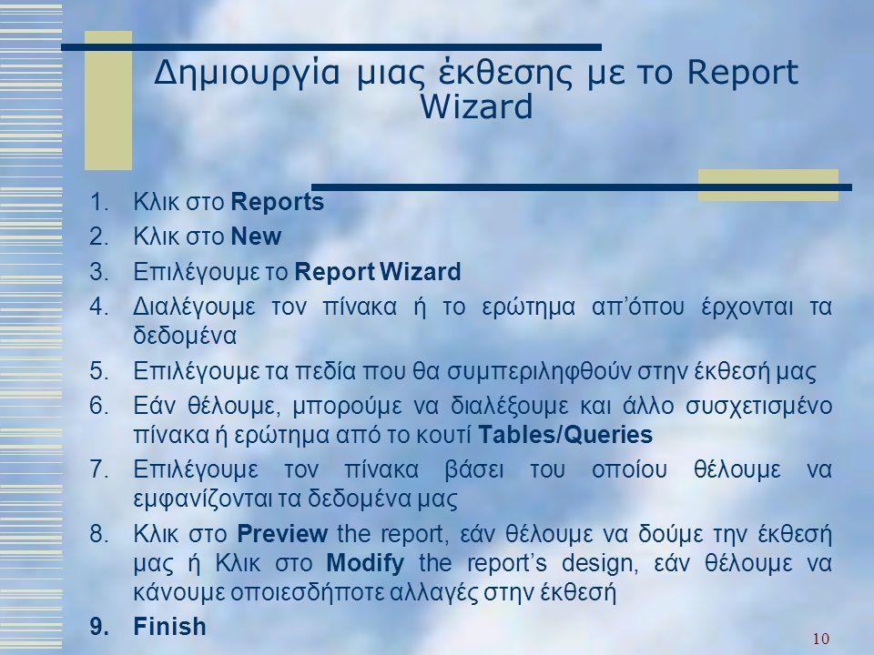 Δημιουργία μιας έκθεσης με το Report Wizard 1.Κλικ στο Reports 2.Κλικ στο New 3.Επιλέγουμε το Report Wizard 4.Διαλέγουμε τον πίνακα ή το ερώτημα απ'όπου έρχονται τα δεδομένα 5.Επιλέγουμε τα πεδία που θα συμπεριληφθούν στην έκθεσή μας 6.Εάν θέλουμε, μπορούμε να διαλέξουμε και άλλο συσχετισμένο πίνακα ή ερώτημα από το κουτί Tables/Queries 7.Επιλέγουμε τον πίνακα βάσει του οποίου θέλουμε να εμφανίζονται τα δεδομένα μας 8.Κλικ στο Preview the report, εάν θέλουμε να δούμε την έκθεσή μας ή Κλικ στο Modify the report's design, εάν θέλουμε να κάνουμε οποιεσδήποτε αλλαγές στην έκθεσή 9.Finish 10