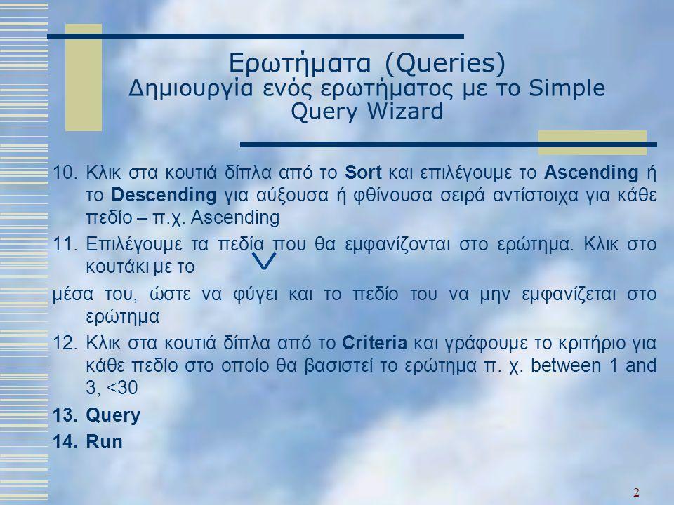 Ερωτήματα (Queries) Δημιουργία ενός ερωτήματος με το Simple Query Wizard 10.Κλικ στα κουτιά δίπλα από το Sort και επιλέγουμε το Ascending ή το Descending για αύξουσα ή φθίνουσα σειρά αντίστοιχα για κάθε πεδίο – π.χ.