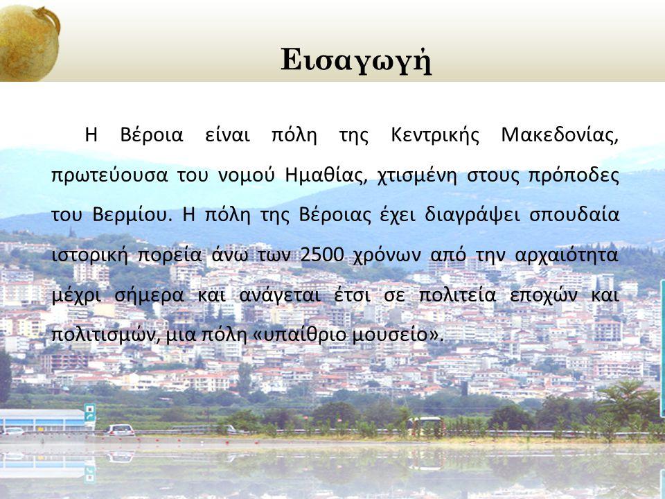 Εισαγωγή Η Βέροια είναι πόλη της Κεντρικής Μακεδονίας, πρωτεύουσα του νομού Ημαθίας, χτισμένη στους πρόποδες του Βερμίου. Η πόλη της Βέροιας έχει διαγ