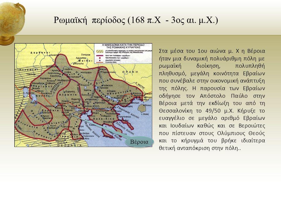 Ρωμαϊκή περίοδος (168 π.Χ - 3ος αι. μ.Χ.) Στα μέσα του 1ου αιώνα μ. Χ η Βέροια ήταν μια δυναμική πολυάριθμη πόλη με ρωμαϊκή διοίκηση, πολυπληθή πληθυσ