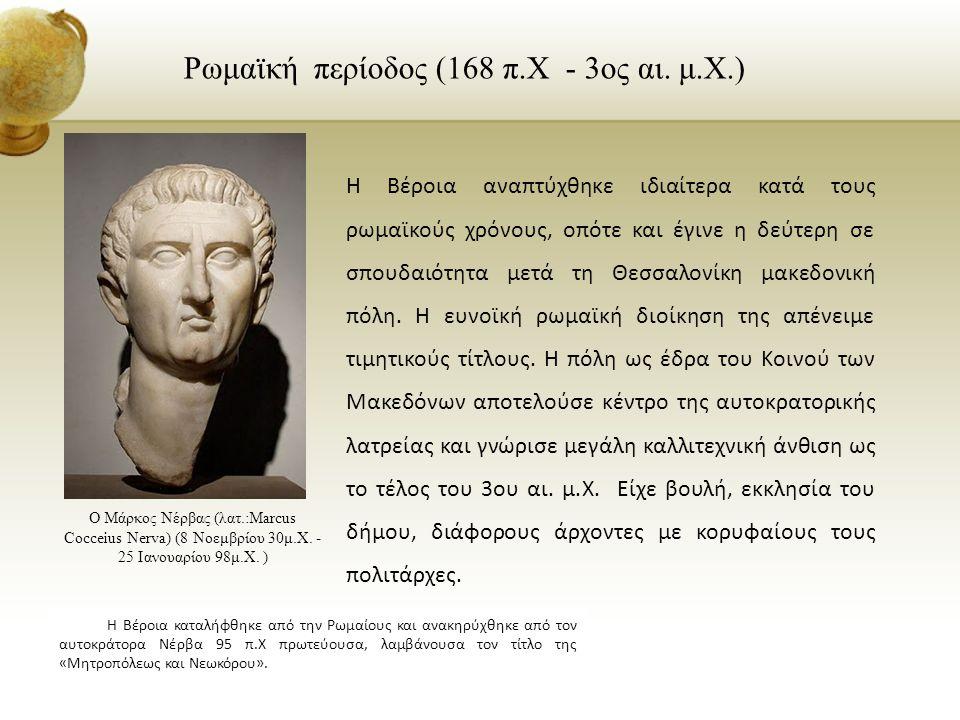 Ρωμαϊκή περίοδος (168 π.Χ - 3ος αι. μ.Χ.) Η Βέροια αναπτύχθηκε ιδιαίτερα κατά τους ρωμαϊκούς χρόνους, οπότε και έγινε η δεύτερη σε σπουδαιότητα μετά τ
