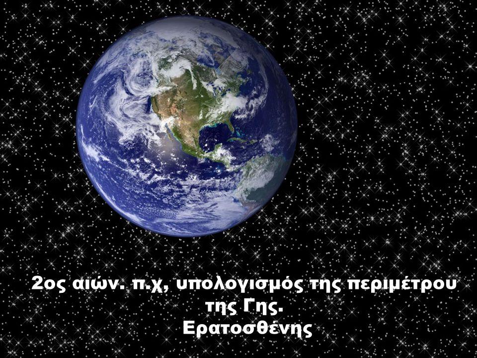 2ος αιών. π.χ, υπολογισμός της περιμέτρου της Γης. Ερατοσθένης