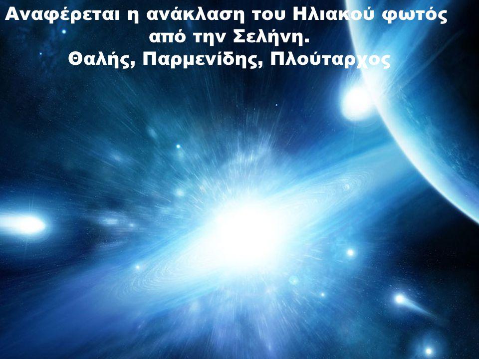 Αναφέρεται η ανάκλαση του Ηλιακού φωτός από την Σελήνη. Θαλής, Παρμενίδης, Πλούταρχος