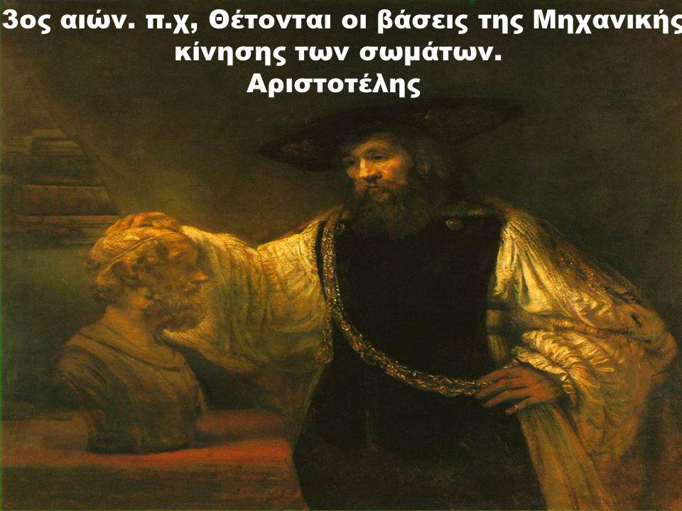 3ος αιών. π.χ, Θέτονται οι βάσεις της Μηχανικής κίνησης των σωμάτων. Αριστοτέλης