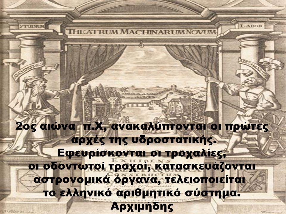 2ος αιώνα π.Χ, ανακαλύπτονται οι πρώτες αρχές της υδροστατικής. Εφευρίσκονται οι τροχαλίες, οι οδοντωτοί τροχοί, κατασκευάζονται αστρονομικά όργανα, τ