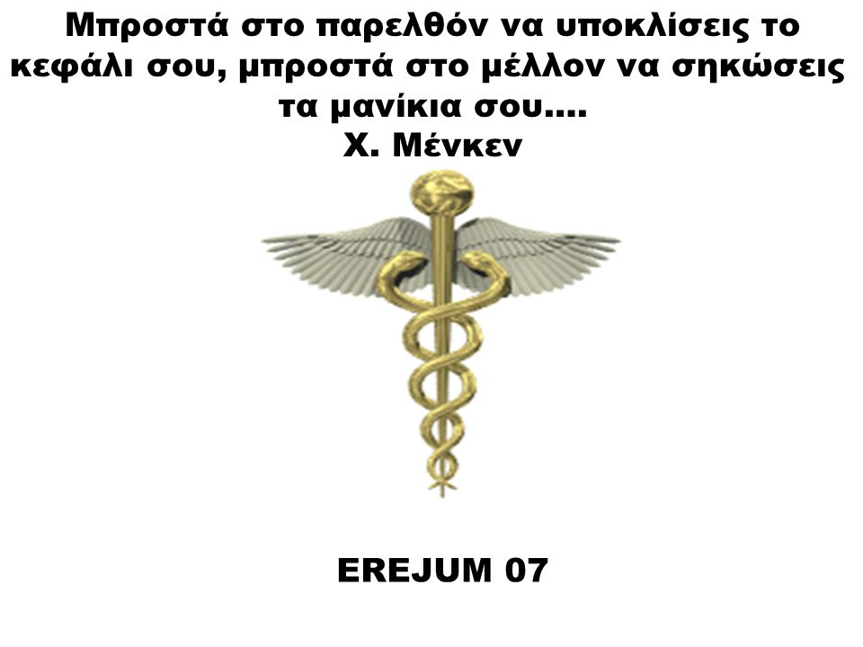 EREJUM 07 Μπροστά στο παρελθόν να υποκλίσεις το κεφάλι σου, μπροστά στο μέλλον να σηκώσεις τα μανίκια σου…. Χ. Μένκεν