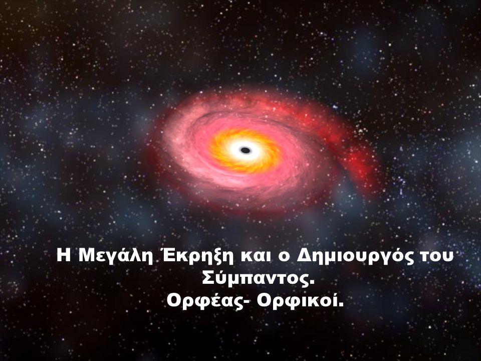 Η Μεγάλη Έκρηξη και ο Δημιουργός του Σύμπαντος. Ορφέας- Ορφικοί.
