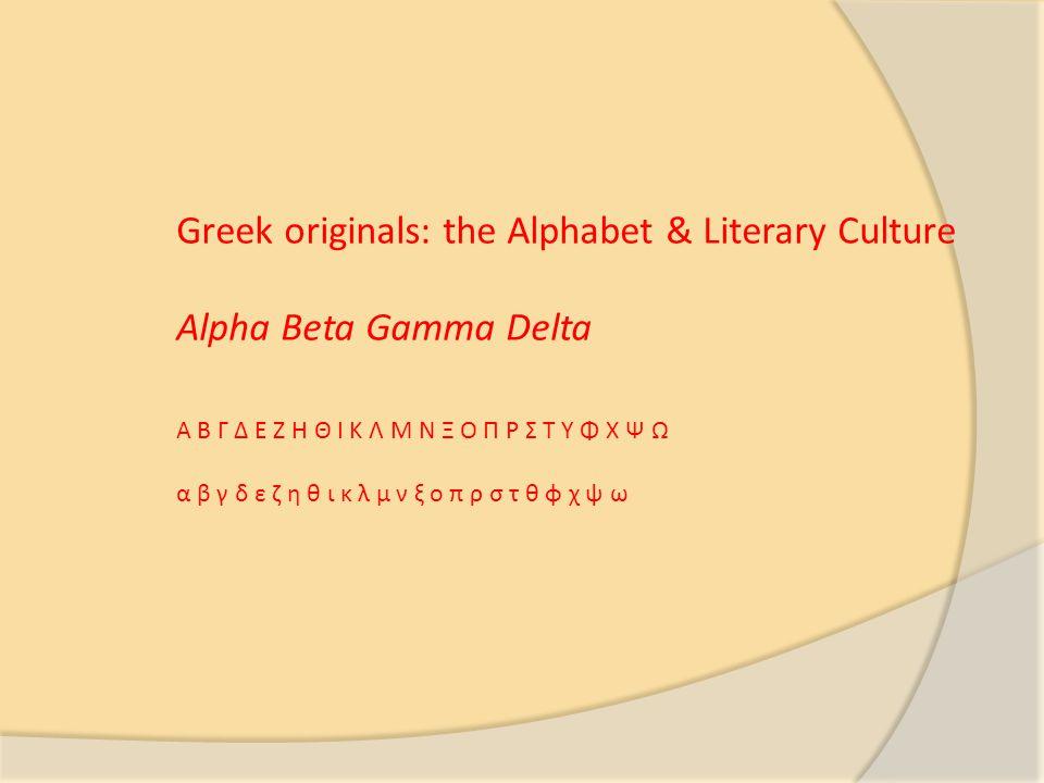 Greek originals: the Alphabet & Literary Culture Alpha Beta Gamma Delta Α Β Γ Δ Ε Ζ Η Θ Ι Κ Λ Μ Ν Ξ Ο Π Ρ Σ Τ Υ Φ Χ Ψ Ω α β γ δ ε ζ η θ ι κ λ μ ν ξ ο π ρ σ τ θ φ χ ψ ω