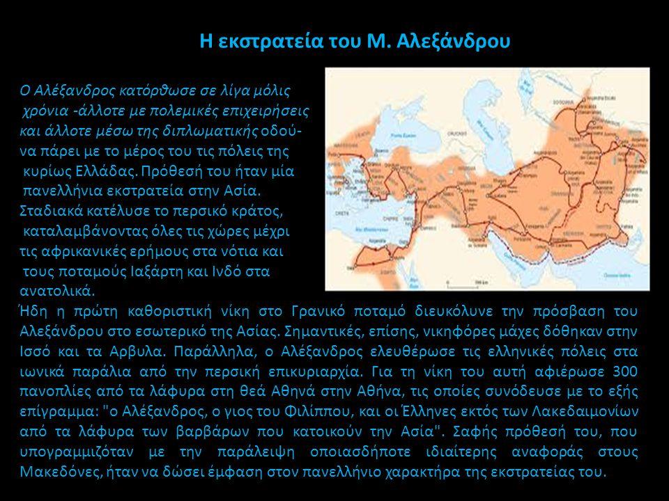Η εκστρατεία του Μ. Αλεξάνδρου Ο Αλέξανδρος κατόρθωσε σε λίγα μόλις χρόνια -άλλοτε με πολεμικές επιχειρήσεις και άλλοτε μέσω της διπλωματικής οδού- να