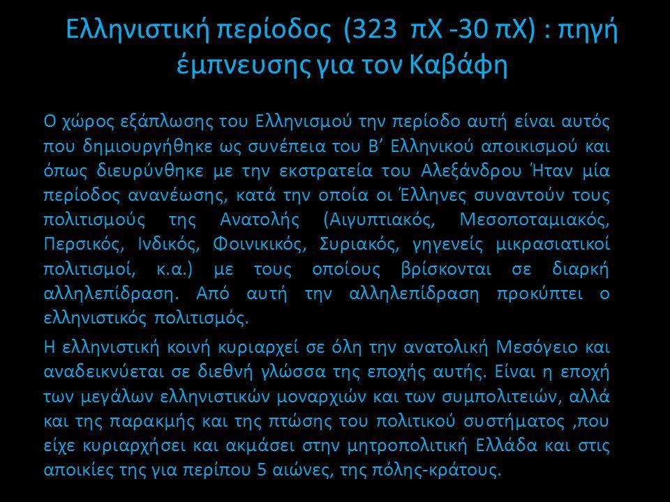 Ελληνιστική περίοδος (323 πΧ -30 πΧ) : πηγή έμπνευσης για τον Καβάφη Ο χώρος εξάπλωσης του Ελληνισμού την περίοδο αυτή είναι αυτός που δημιουργήθηκε ω