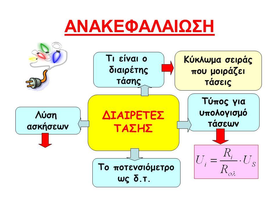 ΑΝΑΚΕΦΑΛΑΙΩΣΗ Τύπος για υπολογισμό τάσεων Τι είναι ο διαιρέτης τάσης ΔΙΑΙΡΕΤΕΣ ΤΑΣΗΣ Το ποτενσιόμετρο ως δ.τ.
