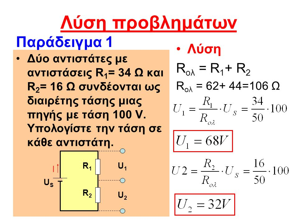 Λύση προβλημάτων Λύση R ολ = R 1 + R 2 R ολ = 62+ 44=106 Ω Δύο αντιστάτες με αντιστάσεις R 1 = 34 Ω και R 2 = 16 Ω συνδέονται ως διαιρέτης τάσης μιας πηγής με τάση 100 V.